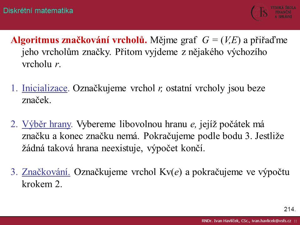 214. RNDr. Ivan Havlíček, CSc., ivan.havlicek@vsfs.cz :: Diskrétní matematika Algoritmus značkování vrcholů. Mějme graf G = (V,E) a přiřaďme jeho vrch