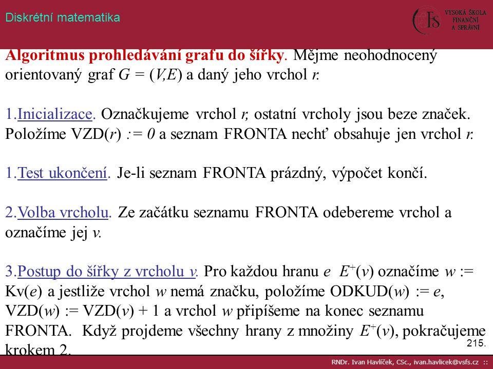 215. RNDr. Ivan Havlíček, CSc., ivan.havlicek@vsfs.cz :: Diskrétní matematika Algoritmus prohledávání grafu do šířky. Mějme neohodnocený orientovaný g