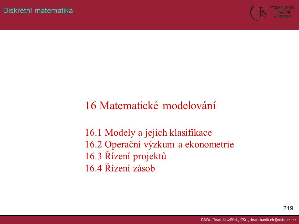 219. RNDr. Ivan Havlíček, CSc., ivan.havlicek@vsfs.cz :: Diskrétní matematika 16 Matematické modelování 16.1 Modely a jejich klasifikace 16.2 Operační