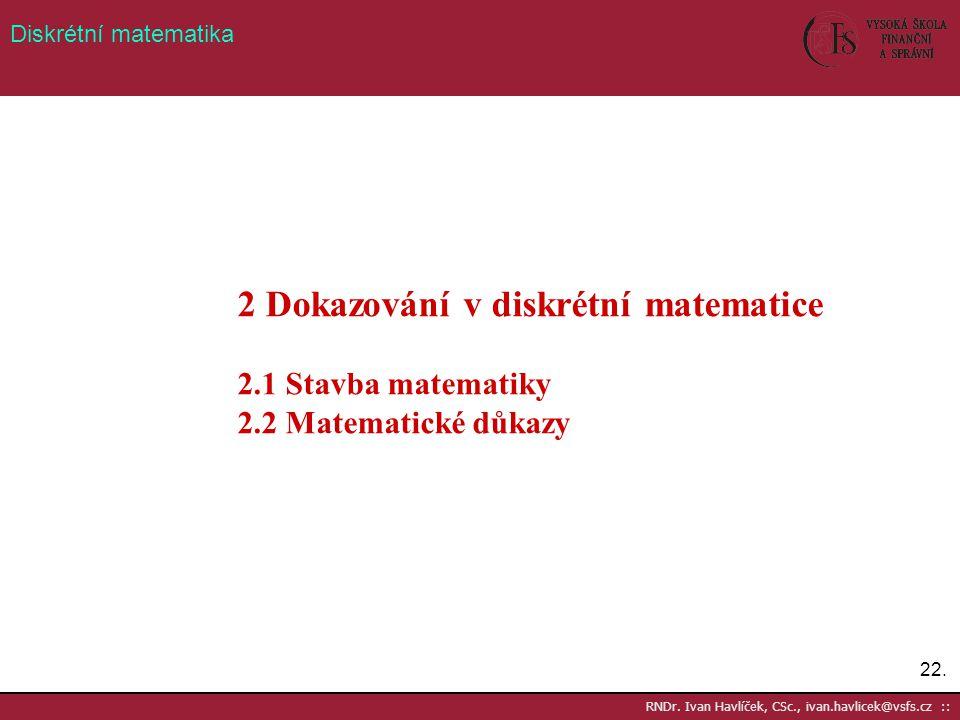 22. RNDr. Ivan Havlíček, CSc., ivan.havlicek@vsfs.cz :: Diskrétní matematika 2 Dokazování v diskrétní matematice 2.1 Stavba matematiky 2.2 Matematické