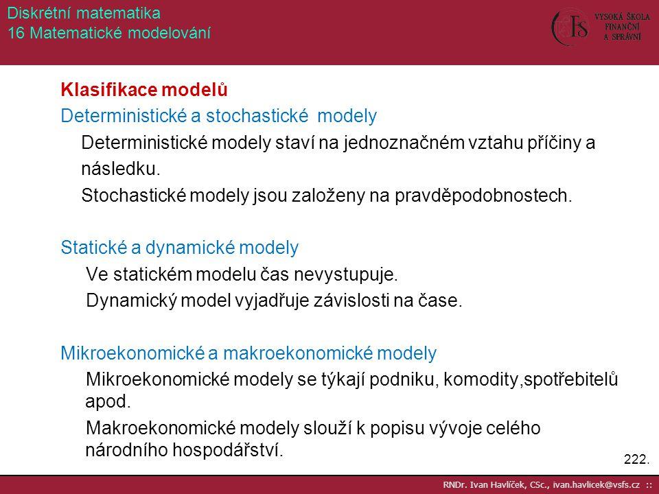222. Klasifikace modelů Deterministické a stochastické modely Deterministické modely staví na jednoznačném vztahu příčiny a následku. Stochastické mod