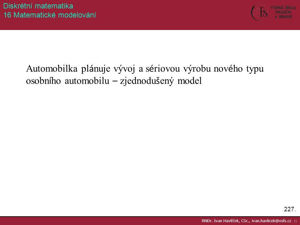 227. RNDr. Ivan Havlíček, CSc., ivan.havlicek@vsfs.cz :: Diskrétní matematika 16 Matematické modelování Automobilka pl á nuje vývoj a s é riovou výrob