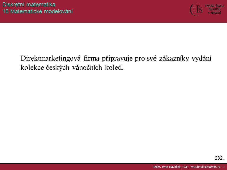 232. RNDr. Ivan Havlíček, CSc., ivan.havlicek@vsfs.cz :: Diskrétní matematika 16 Matematické modelování Direktmarketingov á firma připravuje pro sv é