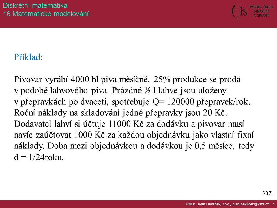 237. RNDr. Ivan Havlíček, CSc., ivan.havlicek@vsfs.cz :: Diskrétní matematika 16 Matematické modelování Př í klad: Pivovar vyr á b í 4000 hl piva měs