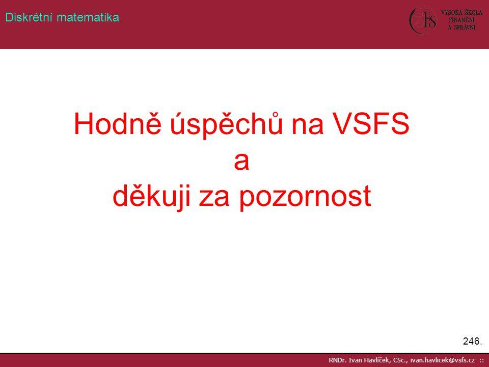 Hodně úspěchů na VSFS a děkuji za pozornost 246. RNDr. Ivan Havlíček, CSc., ivan.havlicek@vsfs.cz :: Diskrétní matematika