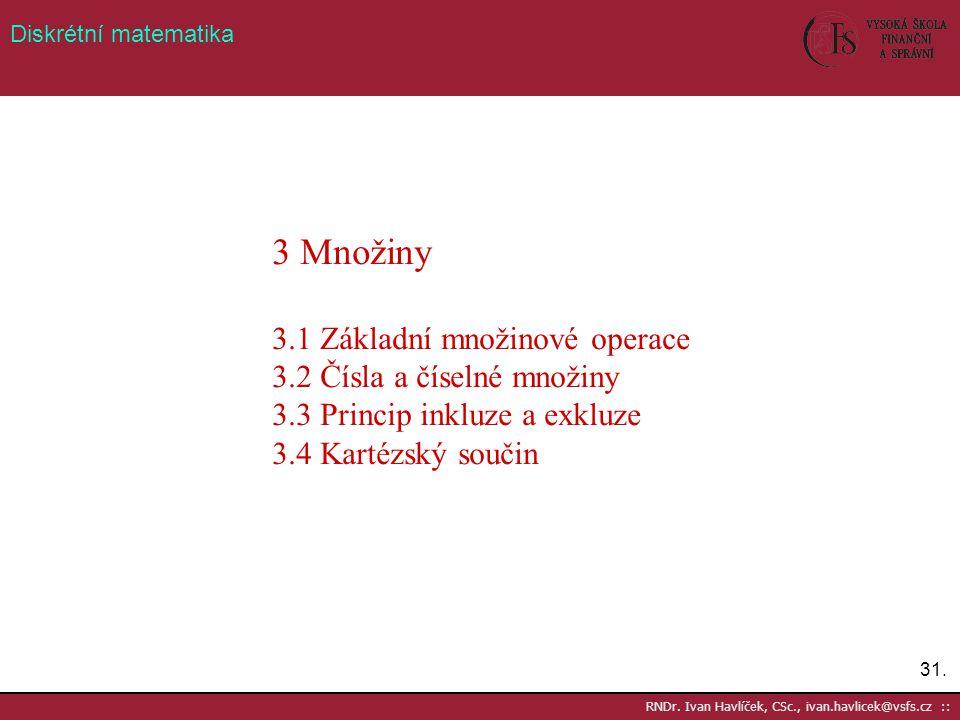 31. RNDr. Ivan Havlíček, CSc., ivan.havlicek@vsfs.cz :: Diskrétní matematika 3 Množiny 3.1 Základní množinové operace 3.2 Čísla a číselné množiny 3.3