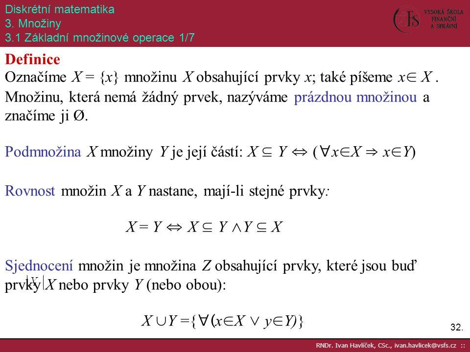 32. RNDr. Ivan Havlíček, CSc., ivan.havlicek@vsfs.cz :: Diskrétní matematika 3. Množiny 3.1 Základní množinové operace 1/7 Definice Označíme X = {x} m