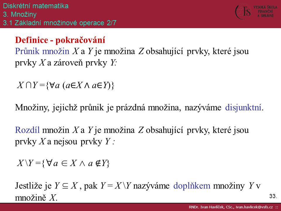 33. RNDr. Ivan Havlíček, CSc., ivan.havlicek@vsfs.cz :: Diskrétní matematika 3. Množiny 3.1 Základní množinové operace 2/7 Definice - pokračování Průn