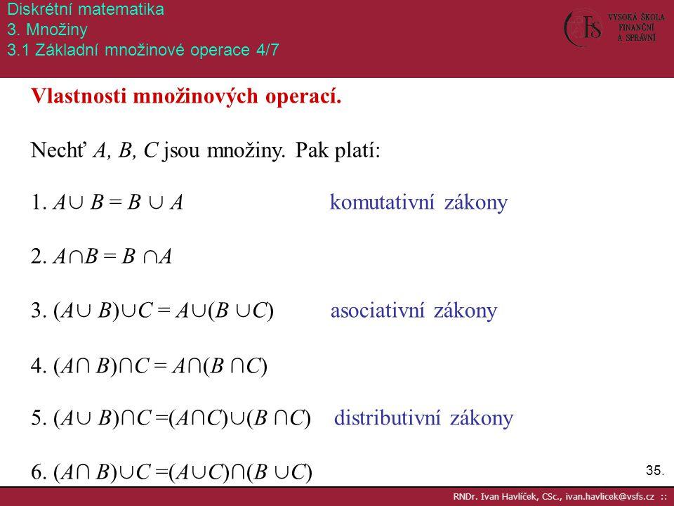 35. RNDr. Ivan Havlíček, CSc., ivan.havlicek@vsfs.cz :: Diskrétní matematika 3. Množiny 3.1 Základní množinové operace 4/7 Vlastnosti množinových oper