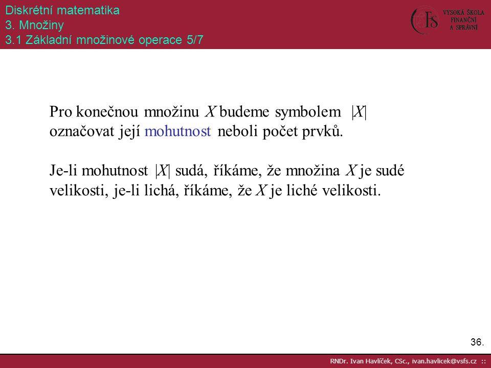 36. RNDr. Ivan Havlíček, CSc., ivan.havlicek@vsfs.cz :: Diskrétní matematika 3. Množiny 3.1 Základní množinové operace 5/7 Pro konečnou množinu X bude