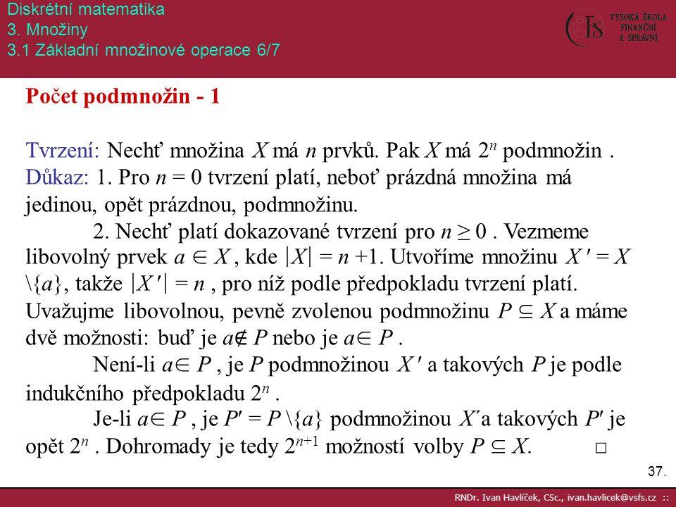 37. RNDr. Ivan Havlíček, CSc., ivan.havlicek@vsfs.cz :: Diskrétní matematika 3. Množiny 3.1 Základní množinové operace 6/7 Počet podmnožin - 1 Tvrzení