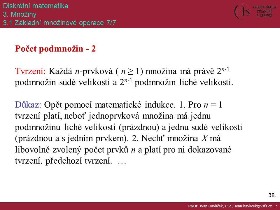38. RNDr. Ivan Havlíček, CSc., ivan.havlicek@vsfs.cz :: Diskrétní matematika 3. Množiny 3.1 Základní množinové operace 7/7 Počet podmnožin - 2 Tvrzení