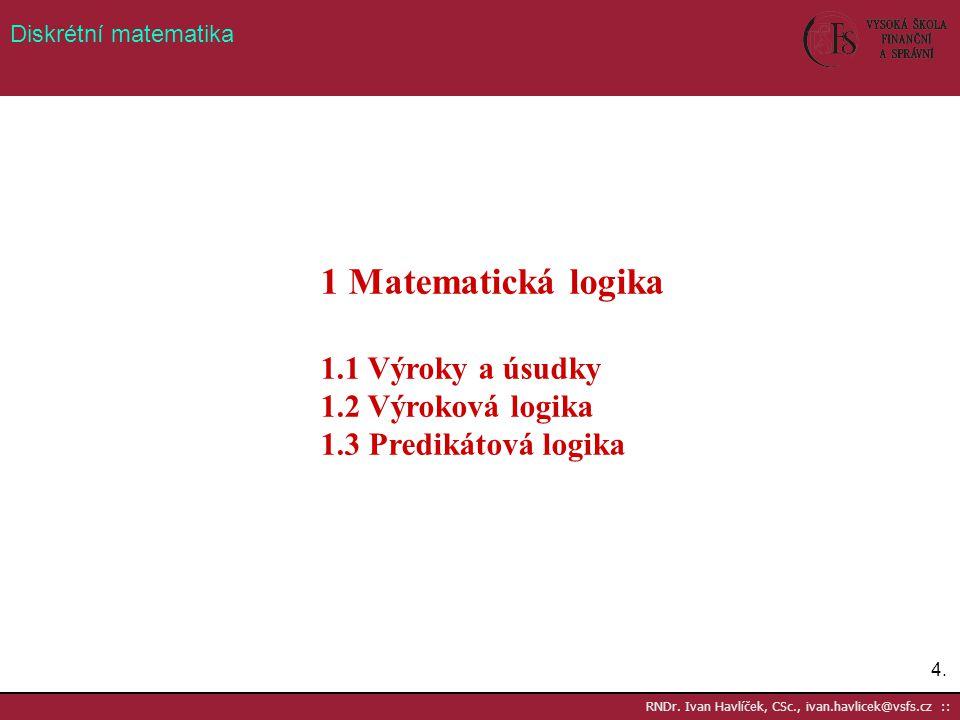 4.4. RNDr. Ivan Havlíček, CSc., ivan.havlicek@vsfs.cz :: Diskrétní matematika 1 Matematická logika 1.1 Výroky a úsudky 1.2 Výroková logika 1.3 Prediká