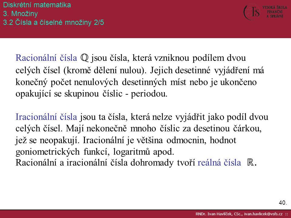 40. RNDr. Ivan Havlíček, CSc., ivan.havlicek@vsfs.cz :: Diskrétní matematika 3. Množiny 3.2 Čísla a číselné množiny 2/5 Racionální čísla ℚ jsou čísla,
