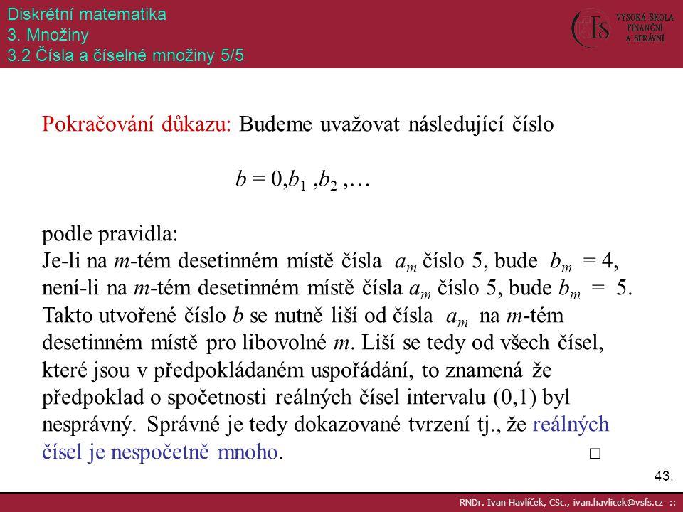 43. RNDr. Ivan Havlíček, CSc., ivan.havlicek@vsfs.cz :: Diskrétní matematika 3. Množiny 3.2 Čísla a číselné množiny 5/5 Pokračování důkazu: Budeme uva