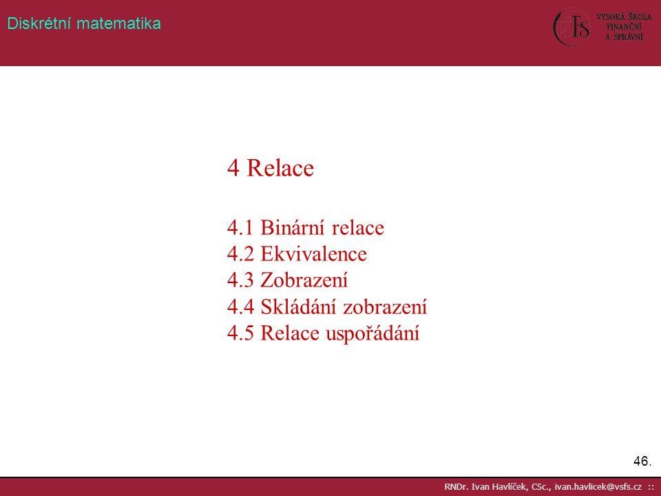 46. RNDr. Ivan Havlíček, CSc., ivan.havlicek@vsfs.cz :: Diskrétní matematika 4 Relace 4.1 Binární relace 4.2 Ekvivalence 4.3 Zobrazení 4.4 Skládání zo