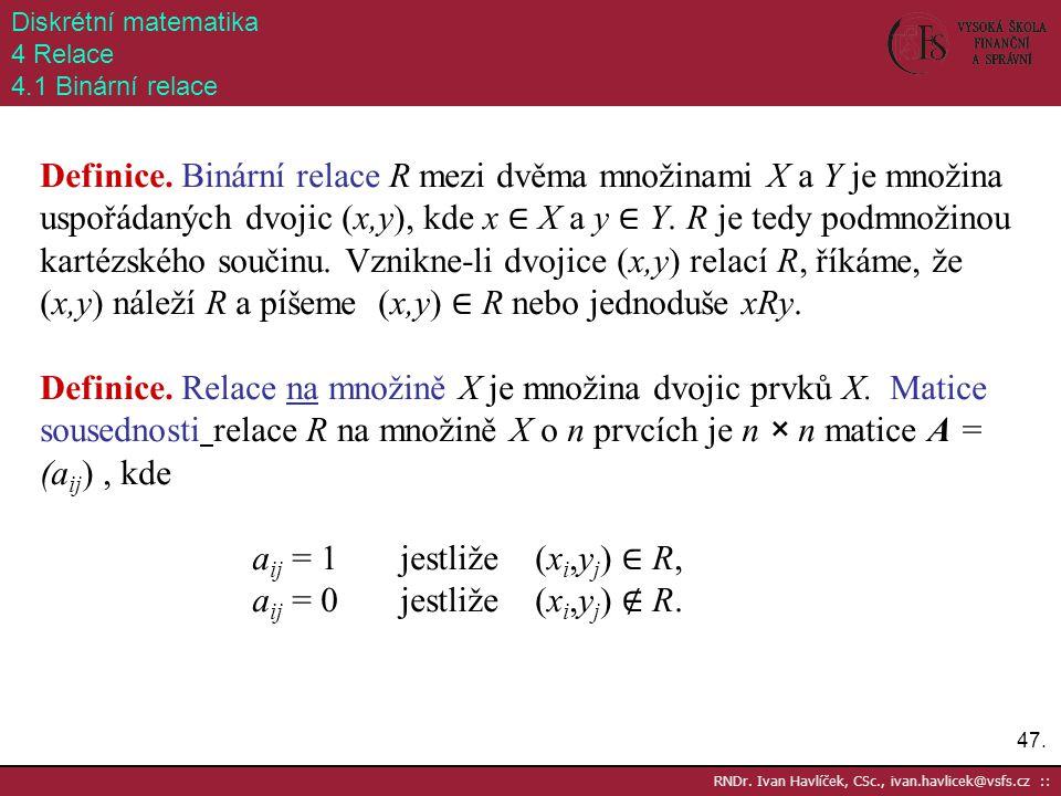 47. RNDr. Ivan Havlíček, CSc., ivan.havlicek@vsfs.cz :: Diskrétní matematika 4 Relace 4.1 Binární relace Definice. Binární relace R mezi dvěma množina
