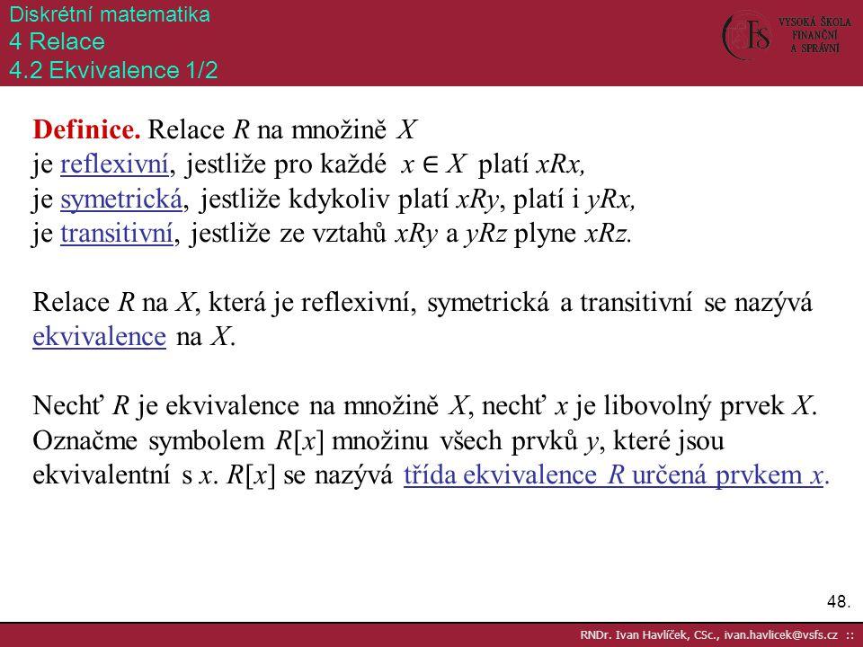 48. RNDr. Ivan Havlíček, CSc., ivan.havlicek@vsfs.cz :: Diskrétní matematika 4 Relace 4.2 Ekvivalence 1/2 Definice. Relace R na množině X je reflexivn