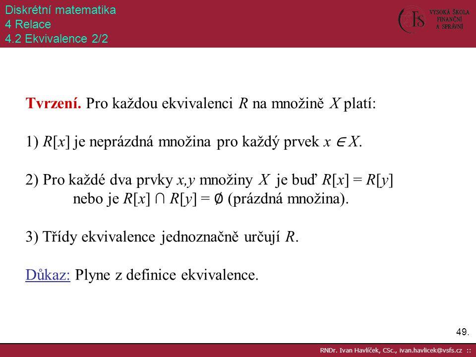 49. RNDr. Ivan Havlíček, CSc., ivan.havlicek@vsfs.cz :: Diskrétní matematika 4 Relace 4.2 Ekvivalence 2/2 Tvrzení. Pro každou ekvivalenci R na množině