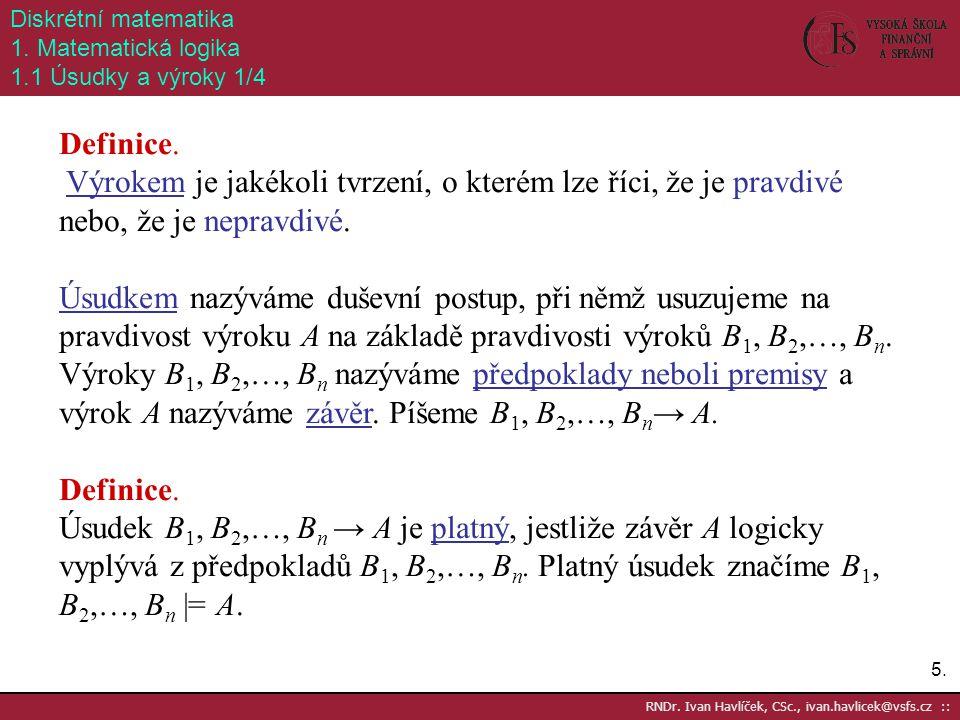 5.5. RNDr. Ivan Havlíček, CSc., ivan.havlicek@vsfs.cz :: Diskrétní matematika 1. Matematická logika 1.1 Úsudky a výroky 1/4 Definice. Výrokem je jakék