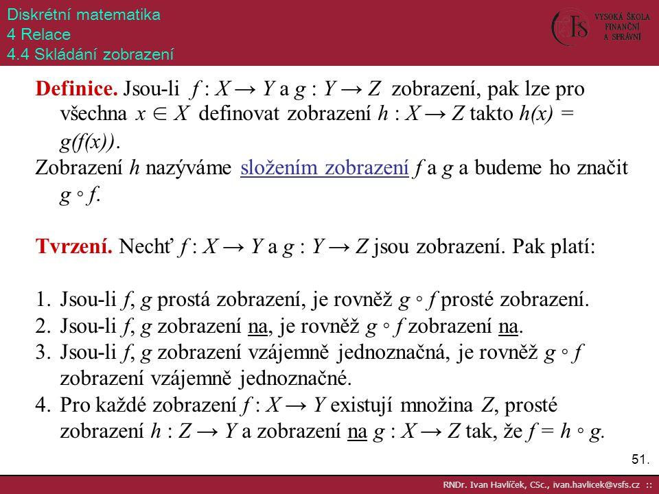 51. RNDr. Ivan Havlíček, CSc., ivan.havlicek@vsfs.cz :: Diskrétní matematika 4 Relace 4.4 Skládání zobrazení Definice. Jsou-li f : X → Y a g : Y → Z z