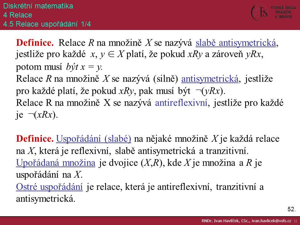 52. RNDr. Ivan Havlíček, CSc., ivan.havlicek@vsfs.cz :: Diskrétní matematika 4 Relace 4.5 Relace uspořádání 1/4 Definice. Relace R na množině X se naz