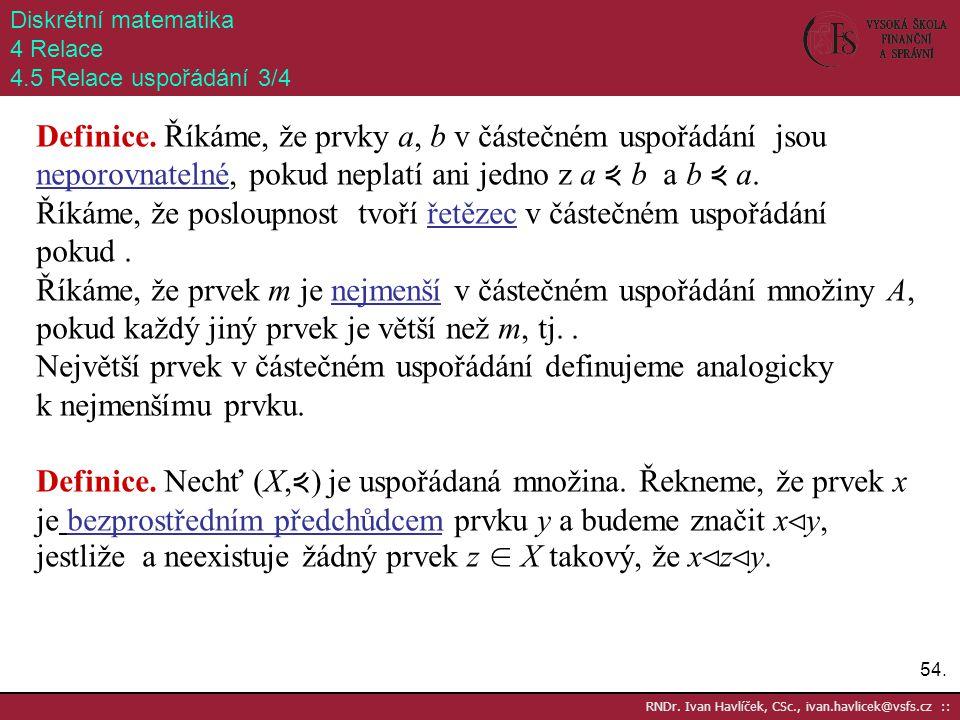 54. RNDr. Ivan Havlíček, CSc., ivan.havlicek@vsfs.cz :: Diskrétní matematika 4 Relace 4.5 Relace uspořádání 3/4 Definice. Říkáme, že prvky a, b v část