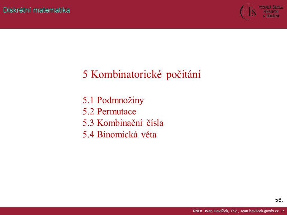 56. RNDr. Ivan Havlíček, CSc., ivan.havlicek@vsfs.cz :: Diskrétní matematika 5 Kombinatorické počítání 5.1 Podmnožiny 5.2 Permutace 5.3 Kombinační čís