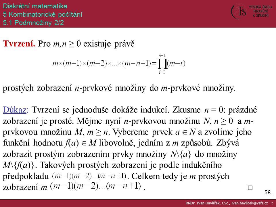 58. RNDr. Ivan Havlíček, CSc., ivan.havlicek@vsfs.cz :: Diskrétní matematika 5 Kombinatorické počítání 5.1 Podmnožiny 2/2 Tvrzení. Pro m,n ≥ 0 existuj