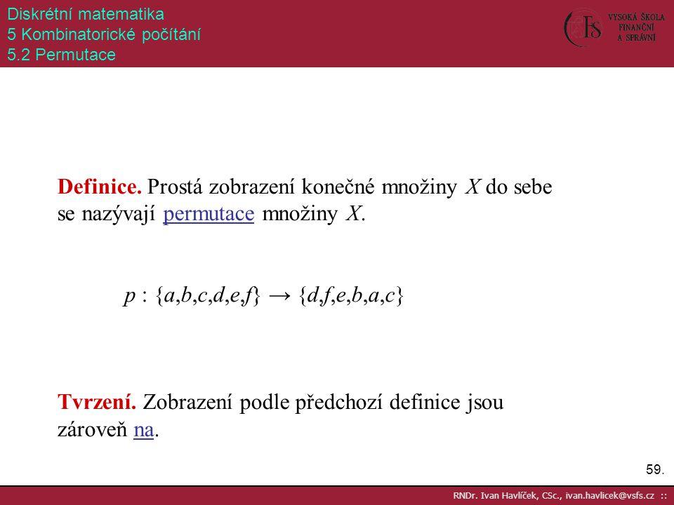 59. RNDr. Ivan Havlíček, CSc., ivan.havlicek@vsfs.cz :: Diskrétní matematika 5 Kombinatorické počítání 5.2 Permutace Definice. Prostá zobrazení konečn