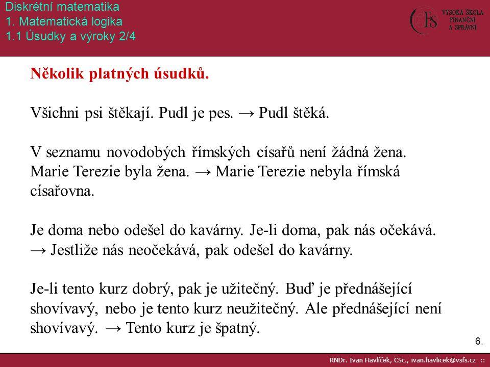 6.6. RNDr. Ivan Havlíček, CSc., ivan.havlicek@vsfs.cz :: Diskrétní matematika 1. Matematická logika 1.1 Úsudky a výroky 2/4 Několik platných úsudků. V