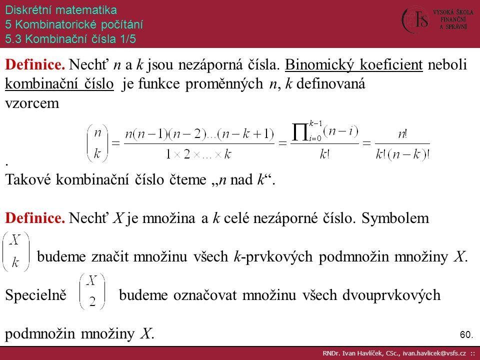 60. RNDr. Ivan Havlíček, CSc., ivan.havlicek@vsfs.cz :: Diskrétní matematika 5 Kombinatorické počítání 5.3 Kombinační čísla 1/5 Definice. Nechť n a k