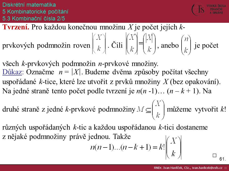 61. RNDr. Ivan Havlíček, CSc., ivan.havlicek@vsfs.cz :: Diskrétní matematika 5 Kombinatorické počítání 5.3 Kombinační čísla 2/5 Tvrzení. Pro každou ko