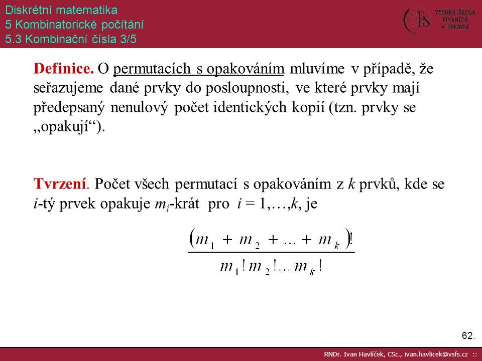 62. RNDr. Ivan Havlíček, CSc., ivan.havlicek@vsfs.cz :: Diskrétní matematika 5 Kombinatorické počítání 5.3 Kombinační čísla 3/5 Definice. O permutacíc