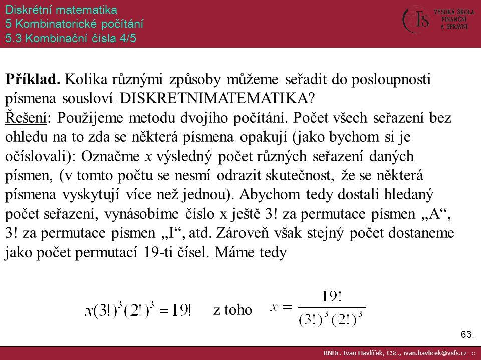 63. RNDr. Ivan Havlíček, CSc., ivan.havlicek@vsfs.cz :: Diskrétní matematika 5 Kombinatorické počítání 5.3 Kombinační čísla 4/5 Příklad. Kolika různým