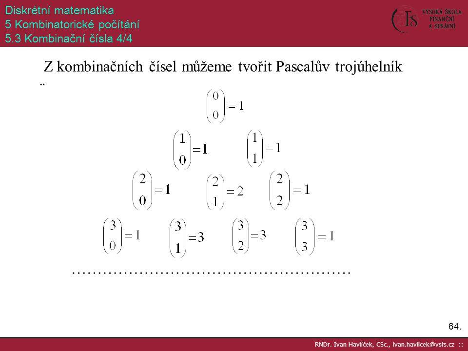 64. RNDr. Ivan Havlíček, CSc., ivan.havlicek@vsfs.cz :: Diskrétní matematika 5 Kombinatorické počítání 5.3 Kombinační čísla 4/4 Z kombinačních čísel m