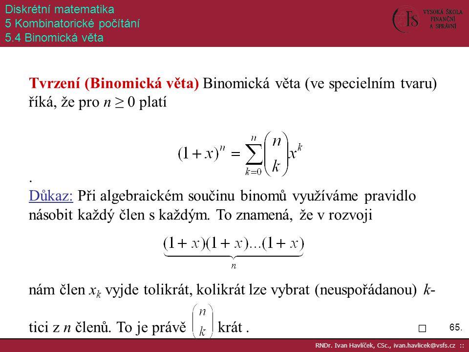 65. RNDr. Ivan Havlíček, CSc., ivan.havlicek@vsfs.cz :: Diskrétní matematika 5 Kombinatorické počítání 5.4 Binomická věta Tvrzení (Binomická věta) Bin