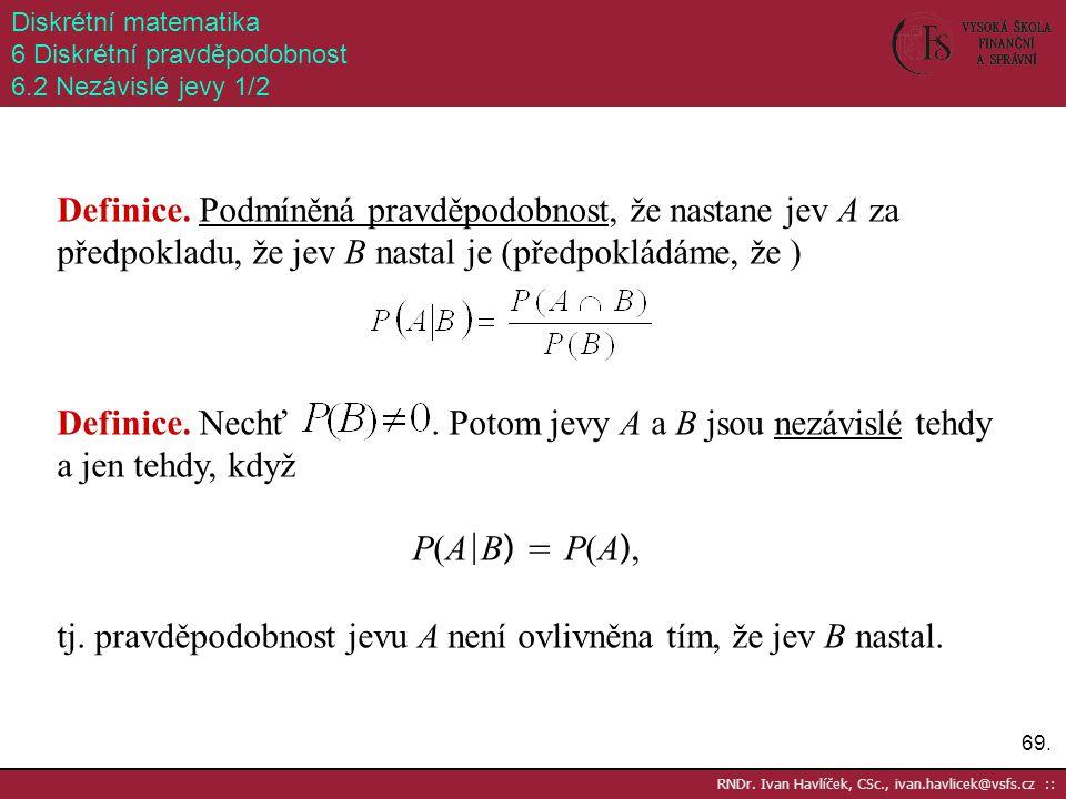 69. RNDr. Ivan Havlíček, CSc., ivan.havlicek@vsfs.cz :: Diskrétní matematika 6 Diskrétní pravděpodobnost 6.2 Nezávislé jevy 1/2 Definice. Podmíněná pr
