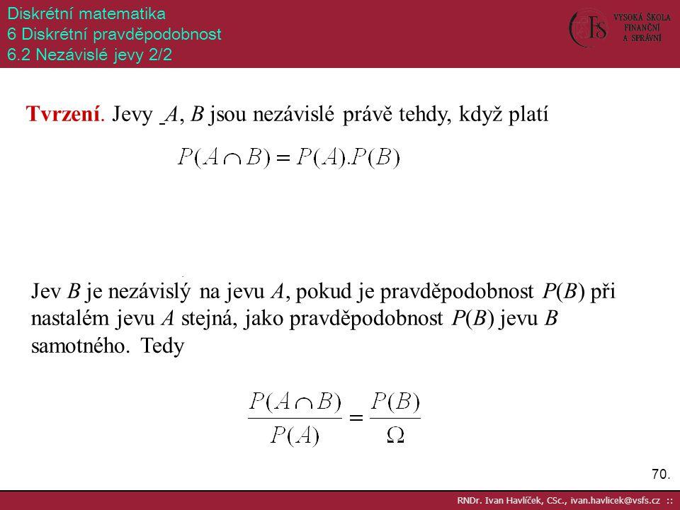 70. RNDr. Ivan Havlíček, CSc., ivan.havlicek@vsfs.cz :: Diskrétní matematika 6 Diskrétní pravděpodobnost 6.2 Nezávislé jevy 2/2 Tvrzení. Jevy A, B jso