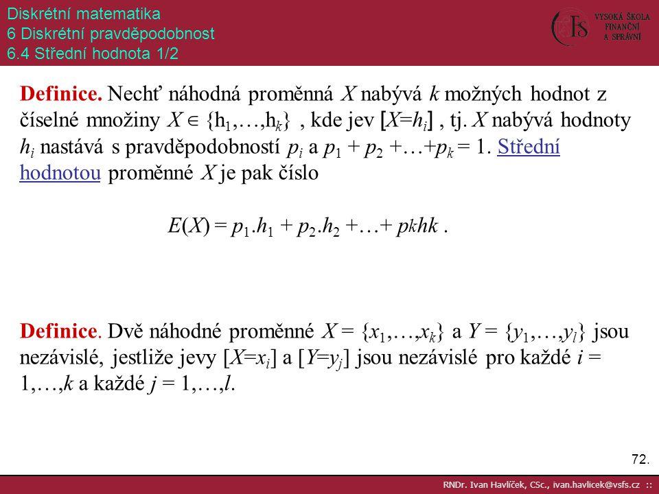 72. RNDr. Ivan Havlíček, CSc., ivan.havlicek@vsfs.cz :: Diskrétní matematika 6 Diskrétní pravděpodobnost 6.4 Střední hodnota 1/2 Definice. Nechť náhod