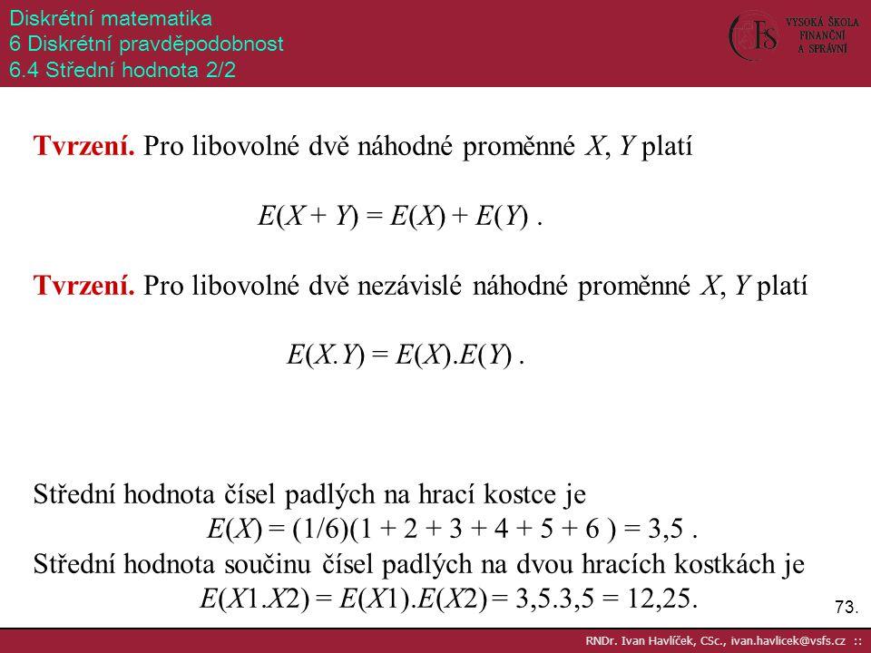 73. RNDr. Ivan Havlíček, CSc., ivan.havlicek@vsfs.cz :: Diskrétní matematika 6 Diskrétní pravděpodobnost 6.4 Střední hodnota 2/2 Tvrzení. Pro libovoln