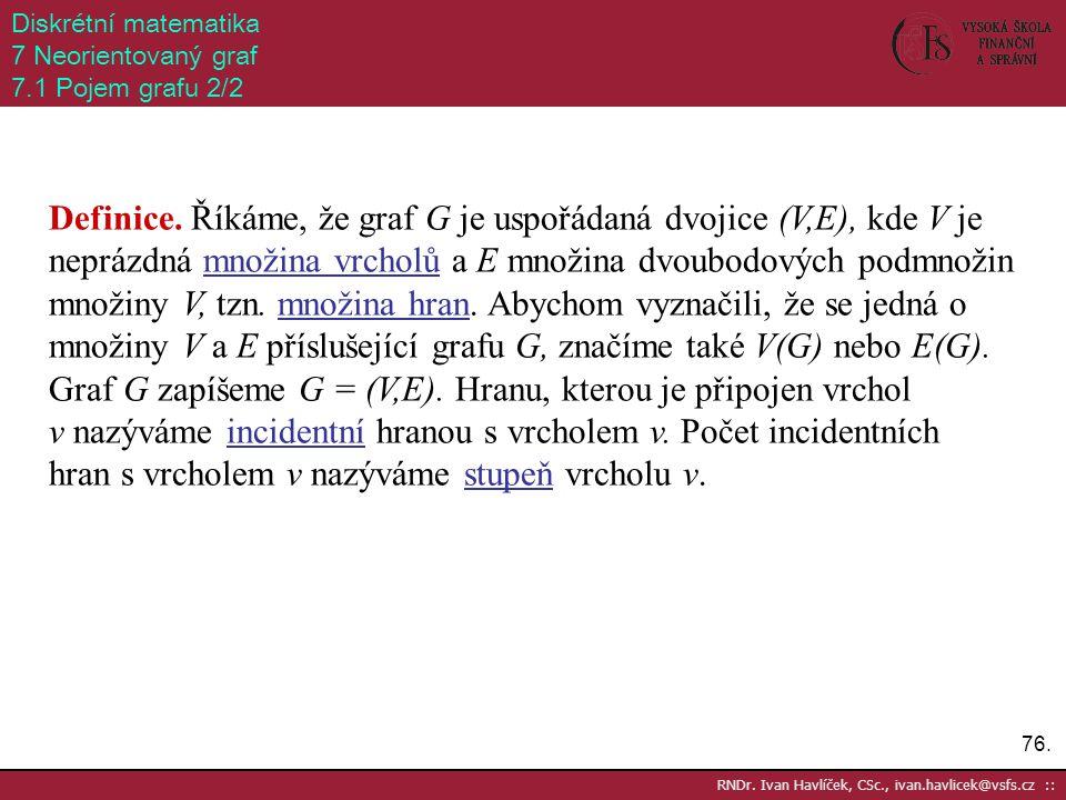 76. RNDr. Ivan Havlíček, CSc., ivan.havlicek@vsfs.cz :: Diskrétní matematika 7 Neorientovaný graf 7.1 Pojem grafu 2/2 Definice. Říkáme, že graf G je u