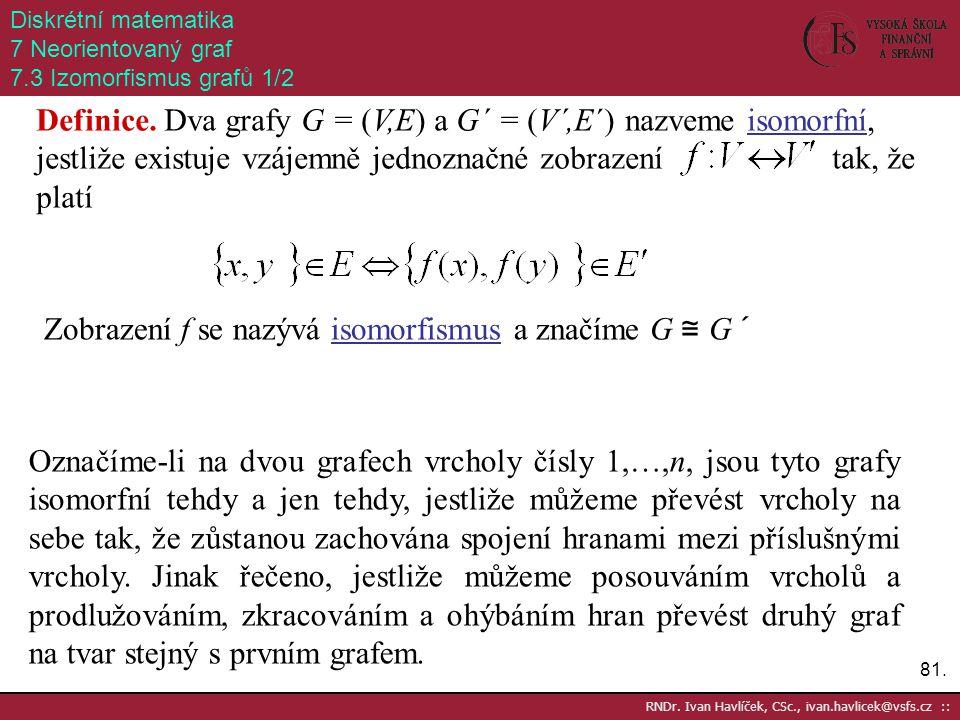 81. RNDr. Ivan Havlíček, CSc., ivan.havlicek@vsfs.cz :: Diskrétní matematika 7 Neorientovaný graf 7.3 Izomorfismus grafů 1/2 Definice. Dva grafy G = (