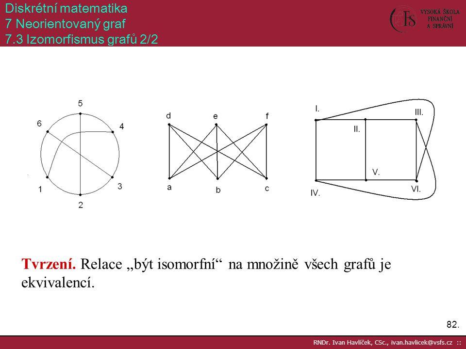 """82. RNDr. Ivan Havlíček, CSc., ivan.havlicek@vsfs.cz :: Diskrétní matematika 7 Neorientovaný graf 7.3 Izomorfismus grafů 2/2 Tvrzení. Relace """"být isom"""