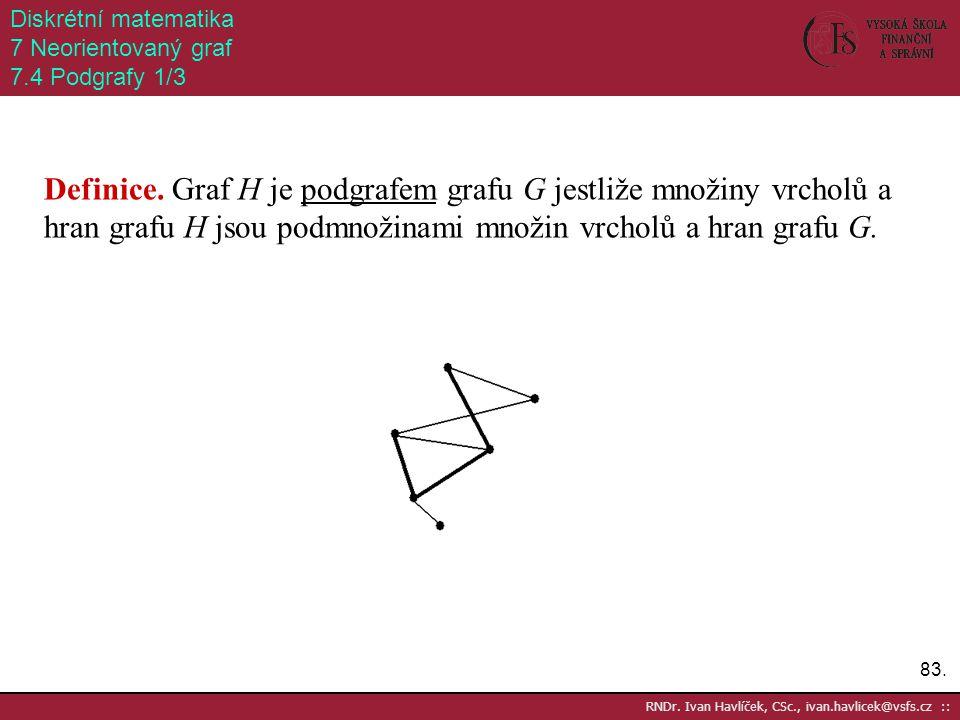 83. RNDr. Ivan Havlíček, CSc., ivan.havlicek@vsfs.cz :: Diskrétní matematika 7 Neorientovaný graf 7.4 Podgrafy 1/3 Definice. Graf H je podgrafem grafu