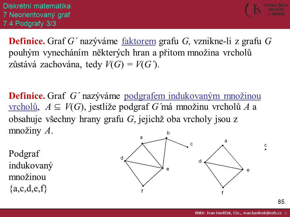 85. RNDr. Ivan Havlíček, CSc., ivan.havlicek@vsfs.cz :: Diskrétní matematika 7 Neorientovaný graf 7.4 Podgrafy 3/3 Definice. Graf G´ nazýváme faktorem