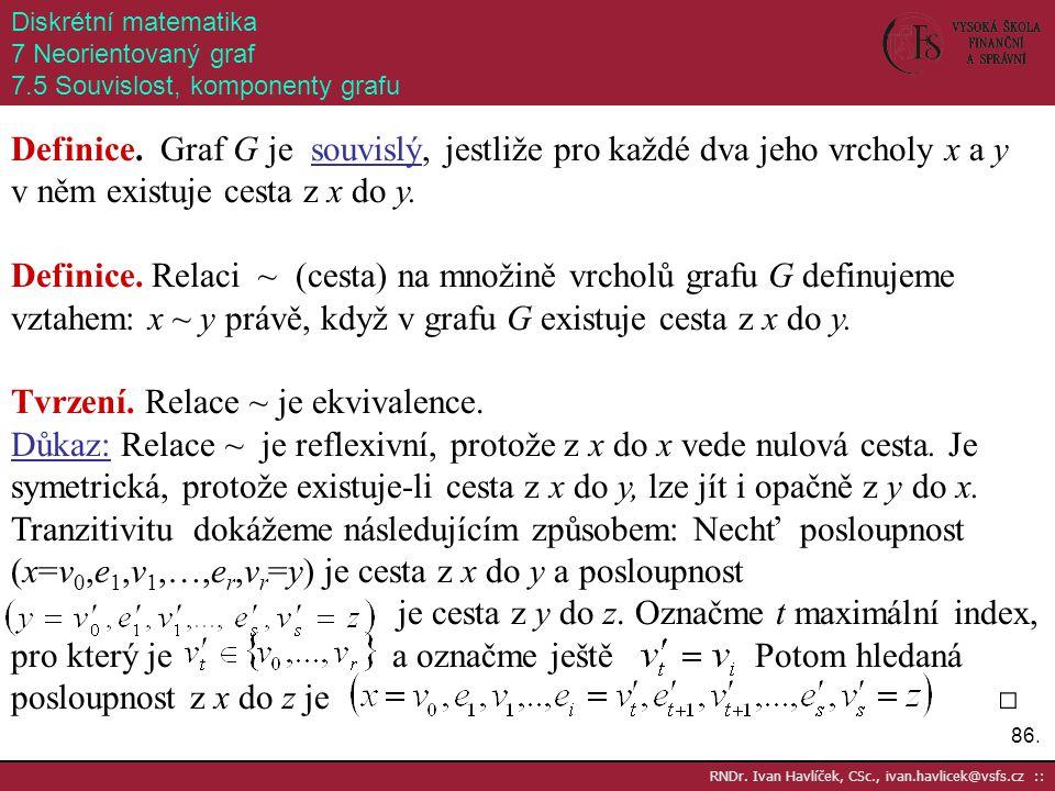 86. RNDr. Ivan Havlíček, CSc., ivan.havlicek@vsfs.cz :: Diskrétní matematika 7 Neorientovaný graf 7.5 Souvislost, komponenty grafu Definice. Graf G je