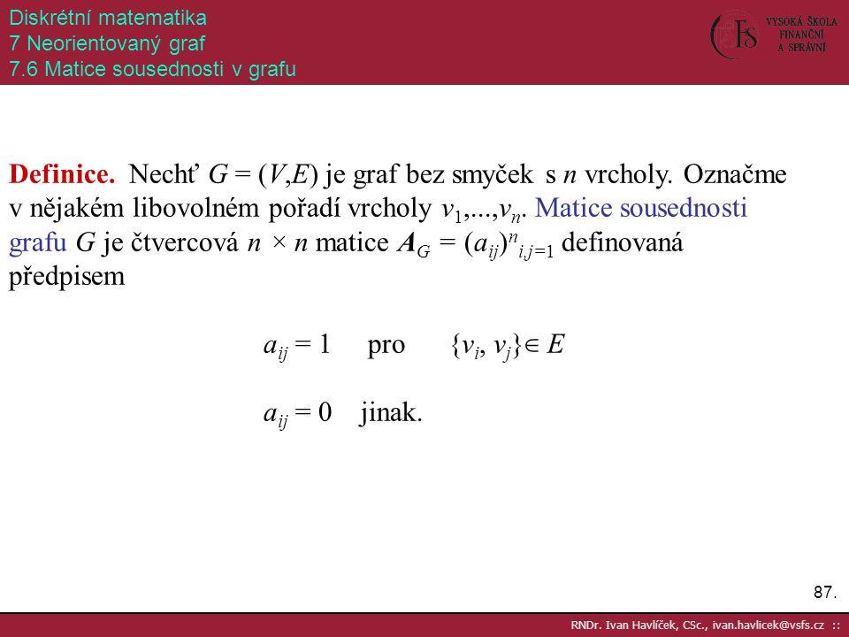 87. RNDr. Ivan Havlíček, CSc., ivan.havlicek@vsfs.cz :: Diskrétní matematika 7 Neorientovaný graf 7.6 Matice sousednosti v grafu Definice. Nechť G = (