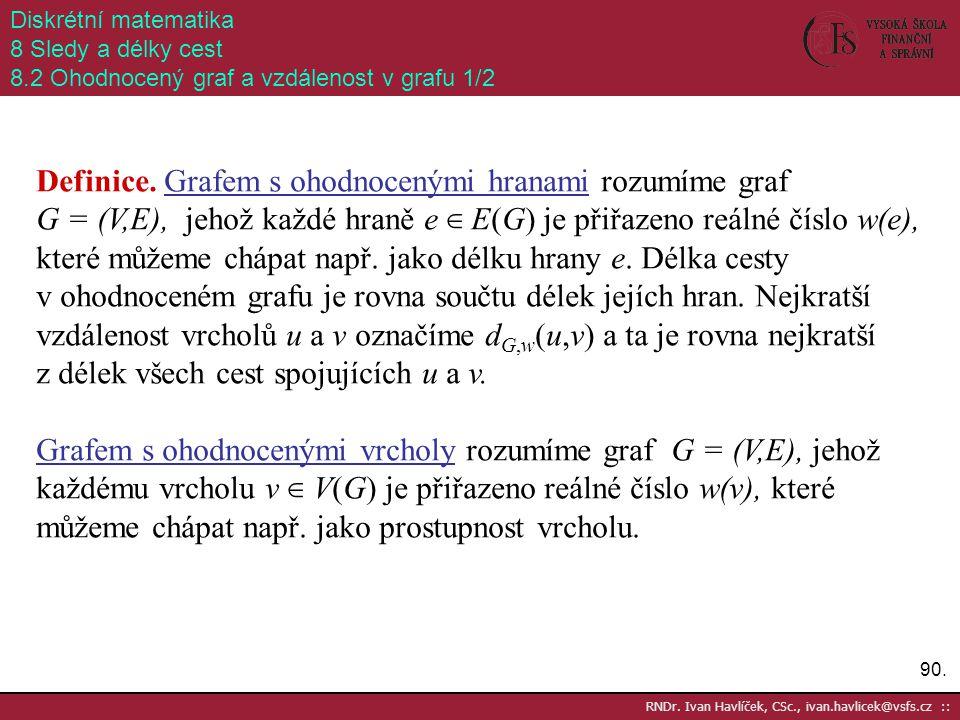 90. RNDr. Ivan Havlíček, CSc., ivan.havlicek@vsfs.cz :: Diskrétní matematika 8 Sledy a délky cest 8.2 Ohodnocený graf a vzdálenost v grafu 1/2 Definic