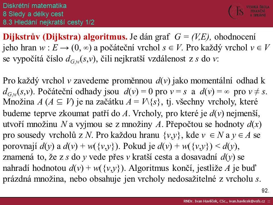 92. RNDr. Ivan Havlíček, CSc., ivan.havlicek@vsfs.cz :: Diskrétní matematika 8 Sledy a délky cest 8.3 Hledání nejkratší cesty 1/2 Dijkstrův (Dijkstra)